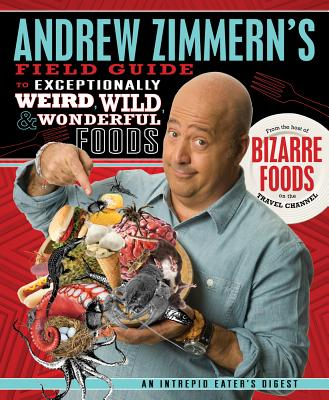 Andrew Zimmern's Field Guide to Exceptionally Weird, Wild, and Wonderful Foods By Zimmern, Andrew