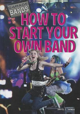 How to Start Your Own Band By Harmon, Daniel E.